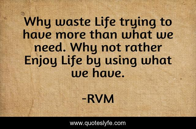 Why waste Life trying to have more than what we need. Why not rather Enjoy Life by using what we have.