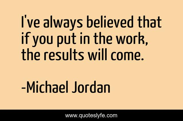 I've always believed that if you put in the work, the results will come.