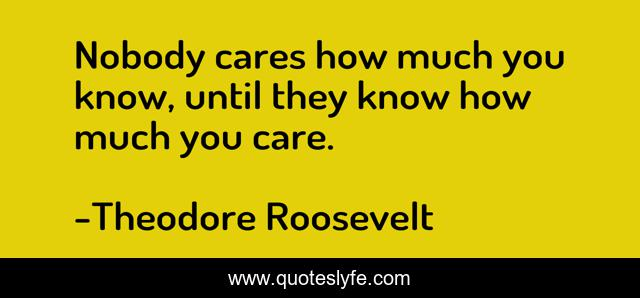 Nobody cares how much you know, until they know how much you care.
