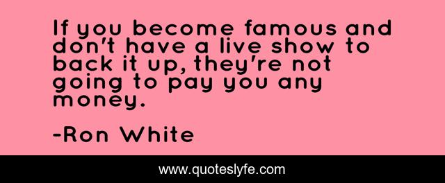 If you become famous and don't have a live show to back it up, they're not going to pay you any money.