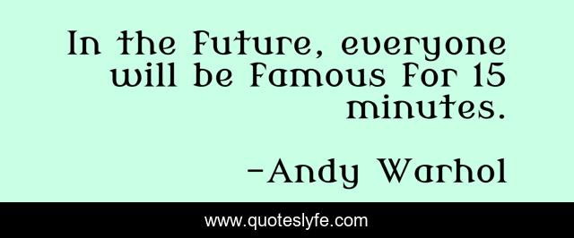 In the future, everyone will be famous for 15 minutes.