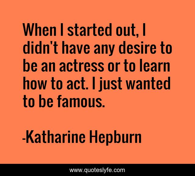 When I started out, I didn't have any desire to be an actress or to learn how to act. I just wanted to be famous.