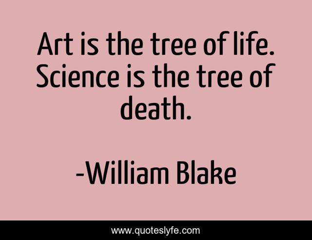 Art is the tree of life. Science is the tree of death.