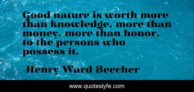 Good nature is worth more than knowledge, more than money, more than honor, to the persons who possess it.