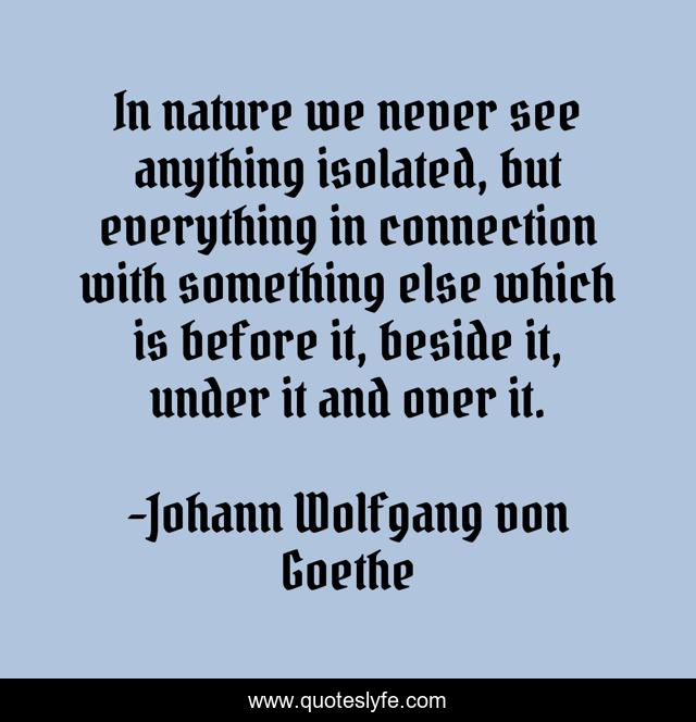 In nature we never see anything isolated, but everything in connection with something else which is before it, beside it, under it and over it.