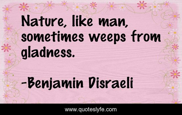 Nature, like man, sometimes weeps from gladness.