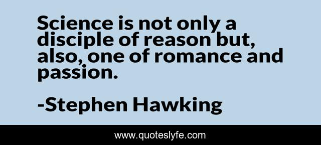 Science is not only a disciple of reason but, also, one of romance and passion.
