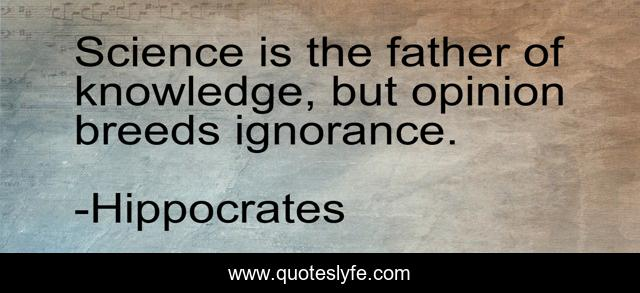 Science is the father of knowledge, but opinion breeds ignorance.