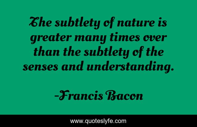 The subtlety of nature is greater many times over than the subtlety of the senses and understanding.