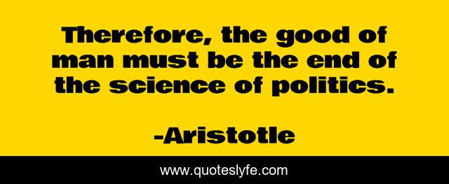 Therefore, the good of man must be the end of the science of politics.