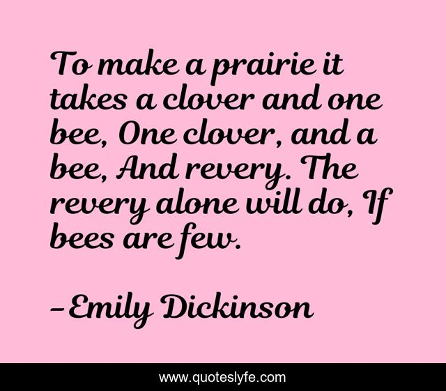 To make a prairie it takes a clover and one bee, One clover, and a bee, And revery. The revery alone will do, If bees are few.
