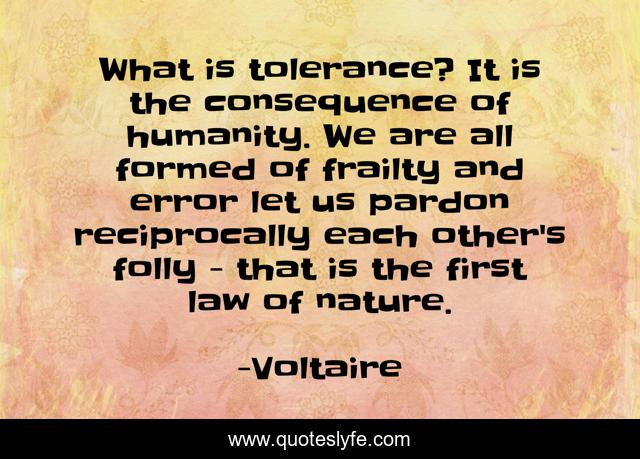 What is tolerance? It is the consequence of humanity. We are all formed of frailty and error let us pardon reciprocally each other's folly - that is the first law of nature.