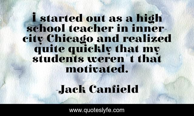 I started out as a high school teacher in inner-city Chicago and realized quite quickly that my students weren't that motivated.