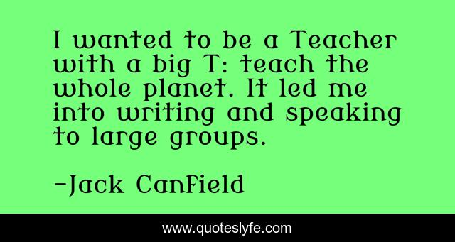 I wanted to be a Teacher with a big T: teach the whole planet. It led me into writing and speaking to large groups.
