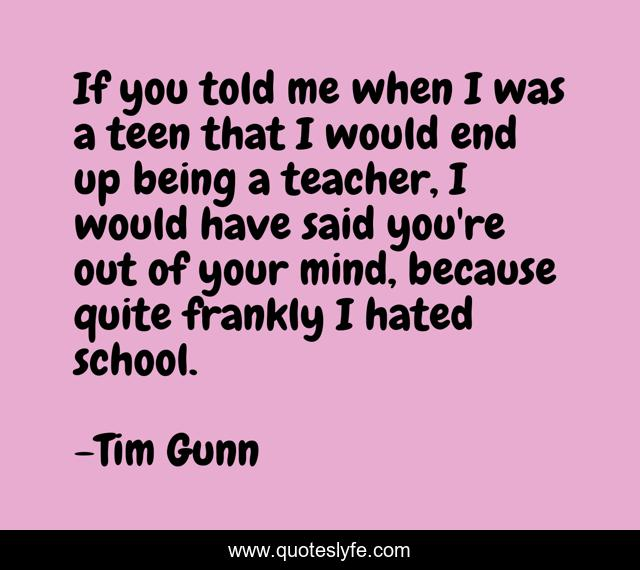 If you told me when I was a teen that I would end up being a teacher, I would have said you're out of your mind, because quite frankly I hated school.