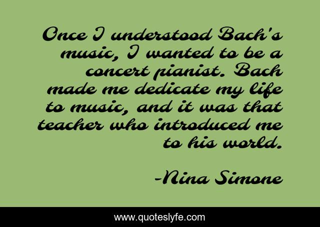 Once I understood Bach's music, I wanted to be a concert pianist. Bach made me dedicate my life to music, and it was that teacher who introduced me to his world.
