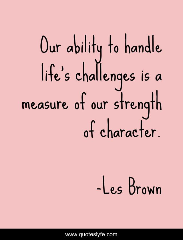 Our ability to handle life's challenges is a measure of our strength of character.