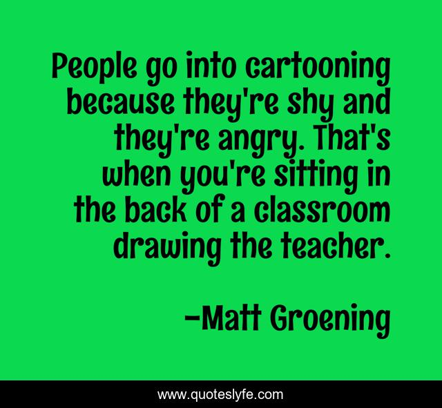 People go into cartooning because they're shy and they're angry. That's when you're sitting in the back of a classroom drawing the teacher.