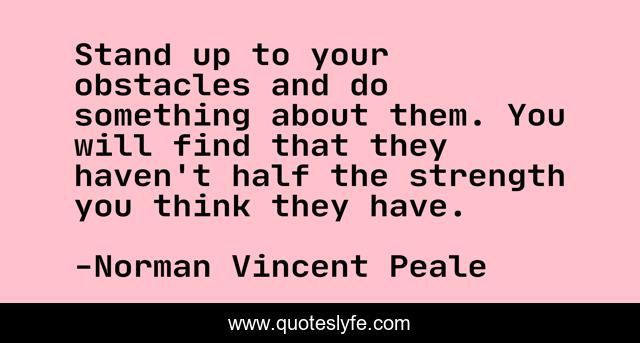 Stand up to your obstacles and do something about them. You will find that they haven't half the strength you think they have.