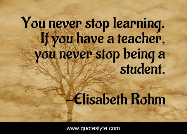 You never stop learning. If you have a teacher, you never stop being a student.