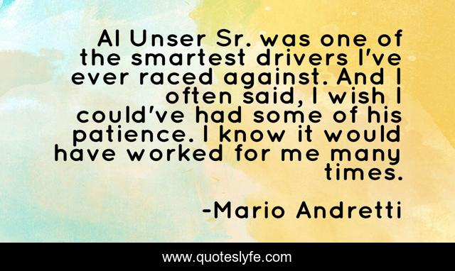 Al Unser Sr. was one of the smartest drivers I've ever raced against. And I often said, I wish I could've had some of his patience. I know it would have worked for me many times.