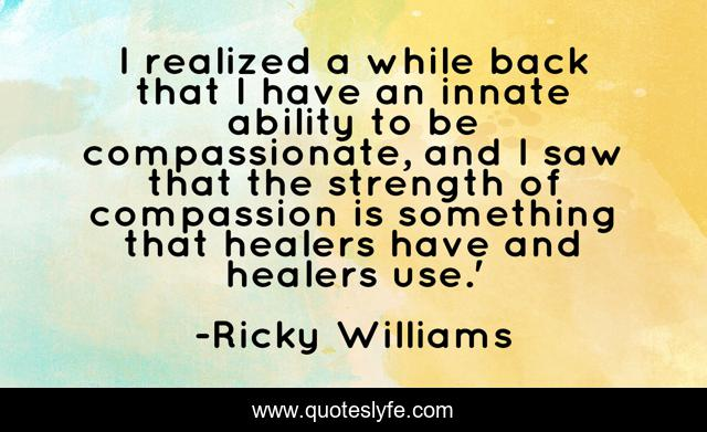 I realized a while back that I have an innate ability to be compassionate, and I saw that the strength of compassion is something that healers have and healers use.'