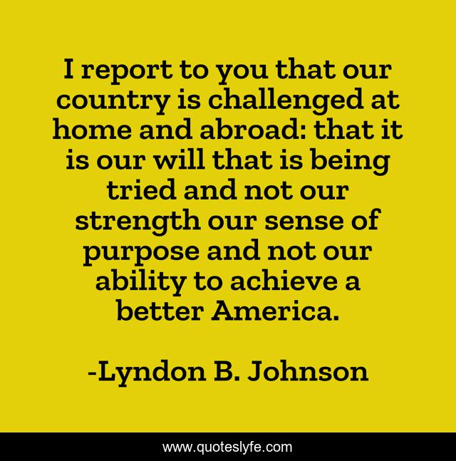 I report to you that our country is challenged at home and abroad: that it is our will that is being tried and not our strength our sense of purpose and not our ability to achieve a better America.