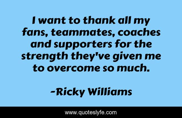 I want to thank all my fans, teammates, coaches and supporters for the strength they've given me to overcome so much.