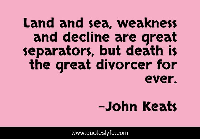 Land and sea, weakness and decline are great separators, but death is the great divorcer for ever.