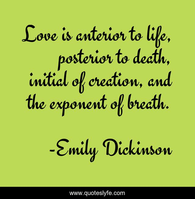 Love is anterior to life, posterior to death, initial of creation, and the exponent of breath.