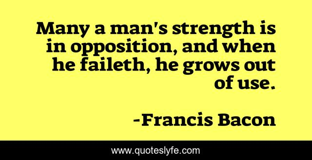 Many a man's strength is in opposition, and when he faileth, he grows out of use.