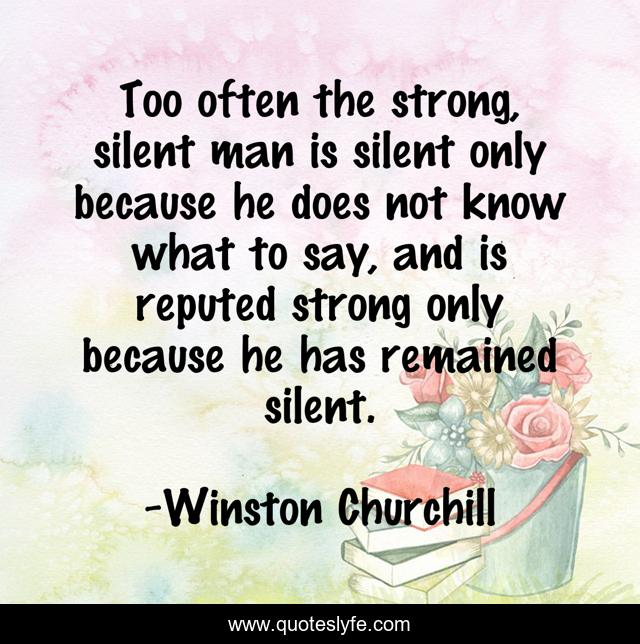 Too often the strong, silent man is silent only because he does not know what to say, and is reputed strong only because he has remained silent.