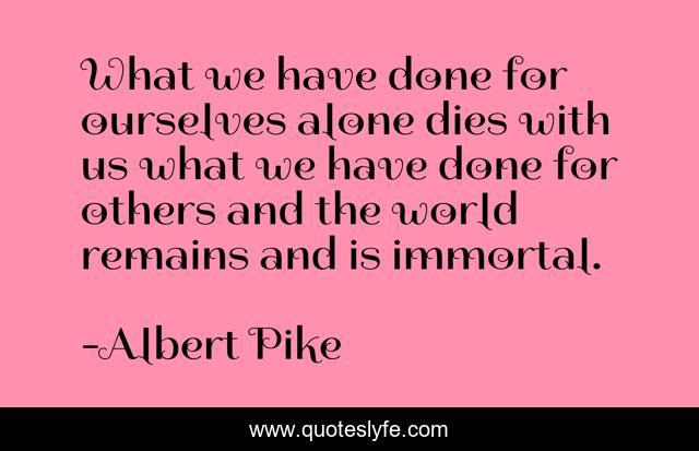 What we have done for ourselves alone dies with us what we have done for others and the world remains and is immortal.