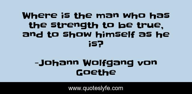 Where is the man who has the strength to be true, and to show himself as he is?