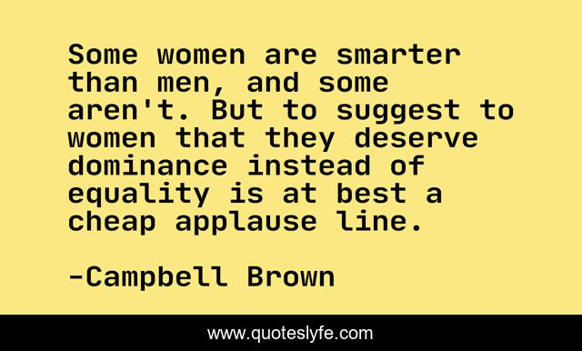 Some women are smarter than men, and some aren't. But to suggest to women that they deserve dominance instead of equality is at best a cheap applause line.