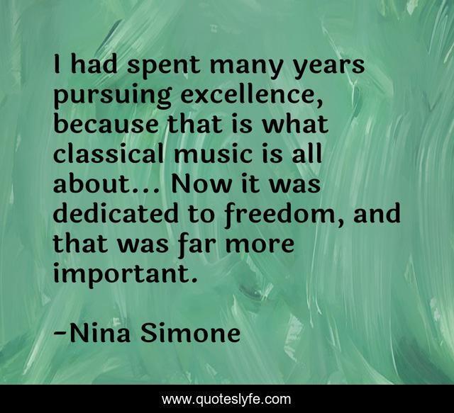 I had spent many years pursuing excellence, because that is what classical music is all about... Now it was dedicated to freedom, and that was far more important.