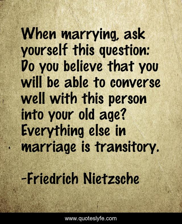 When marrying, ask yourself this question: Do you believe that you will be able to converse well with this person into your old age? Everything else in marriage is transitory.
