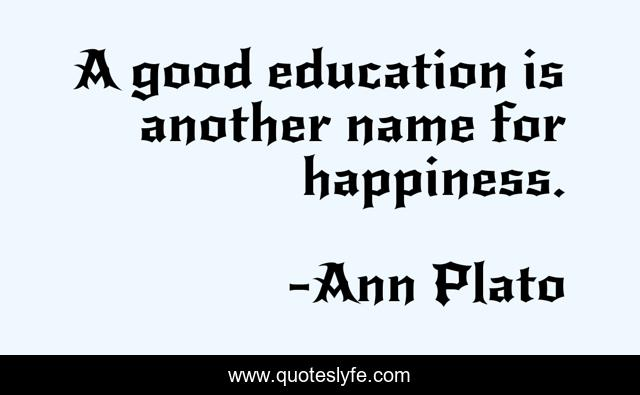 A good education is another name for happiness.