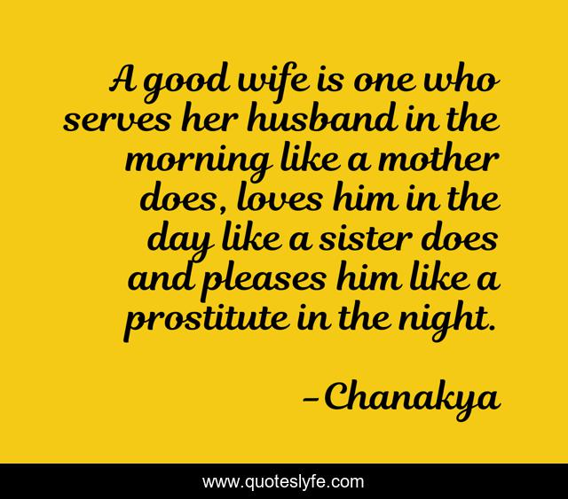 A good wife is one who serves her husband in the morning like a mother does, loves him in the day like a sister does and pleases him like a prostitute in the night.