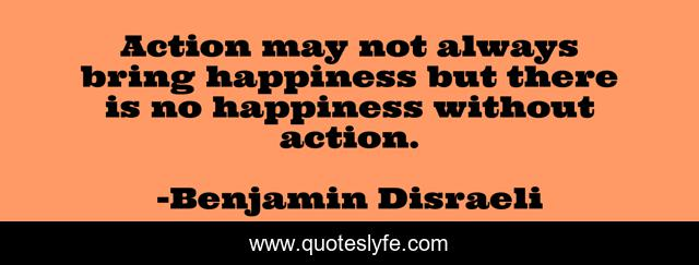 Action may not always bring happiness but there is no happiness without action.