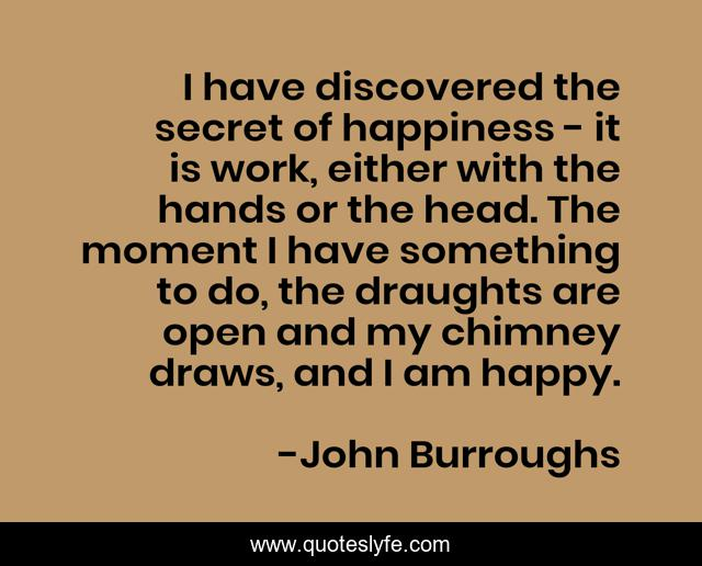 I have discovered the secret of happiness - it is work, either with the hands or the head. The moment I have something to do, the draughts are open and my chimney draws, and I am happy.