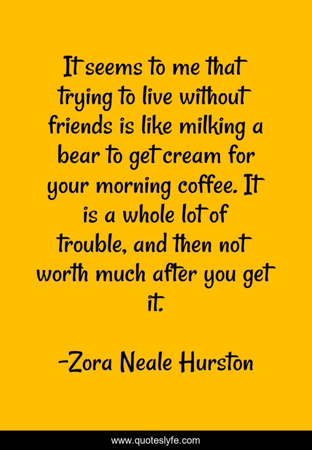 It seems to me that trying to live without friends is like milking a bear to get cream for your morning coffee. It is a whole lot of trouble, and then not worth much after you get it.