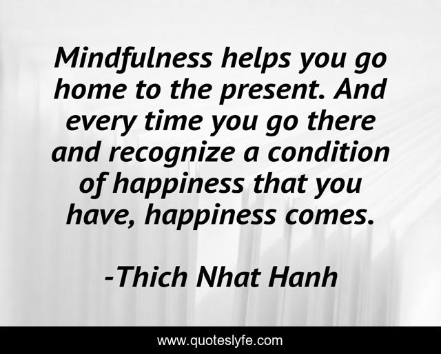 Mindfulness helps you go home to the present. And every time you go there and recognize a condition of happiness that you have, happiness comes.