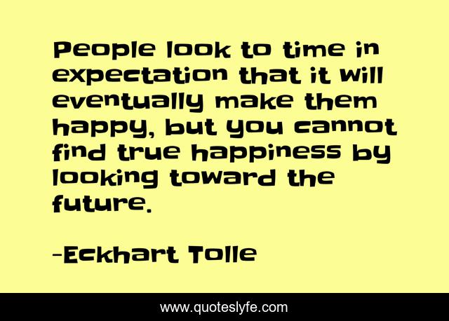 People look to time in expectation that it will eventually make them happy, but you cannot find true happiness by looking toward the future.