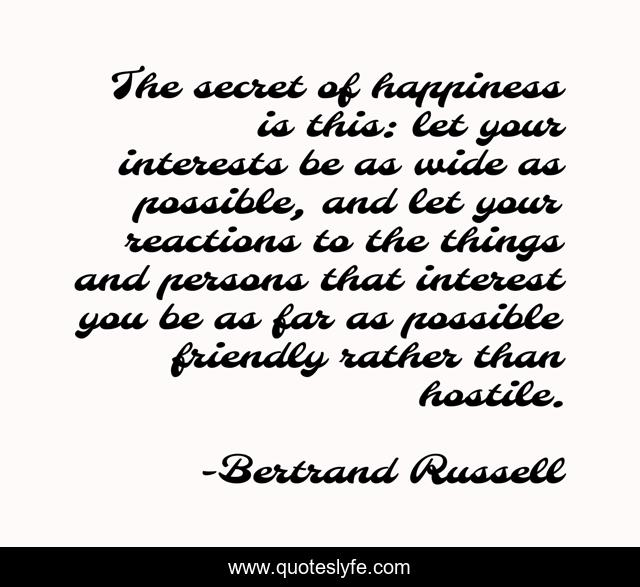 The secret of happiness is this: let your interests be as wide as possible, and let your reactions to the things and persons that interest you be as far as possible friendly rather than hostile.