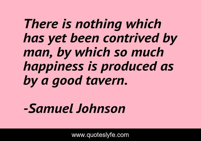 There is nothing which has yet been contrived by man, by which so much happiness is produced as by a good tavern.
