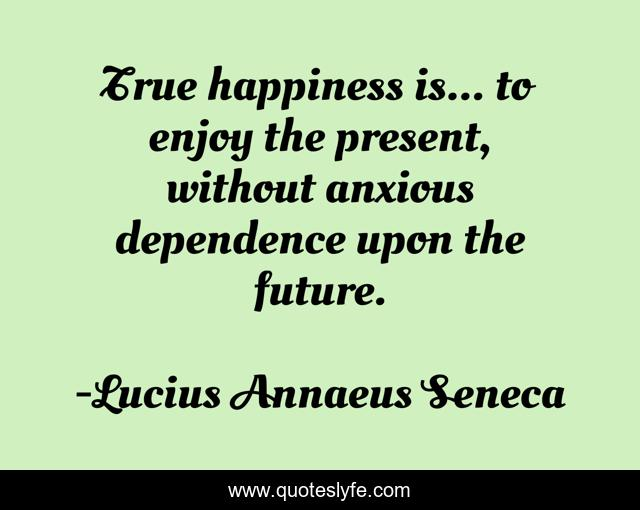 True happiness is... to enjoy the present, without anxious dependence upon the future.