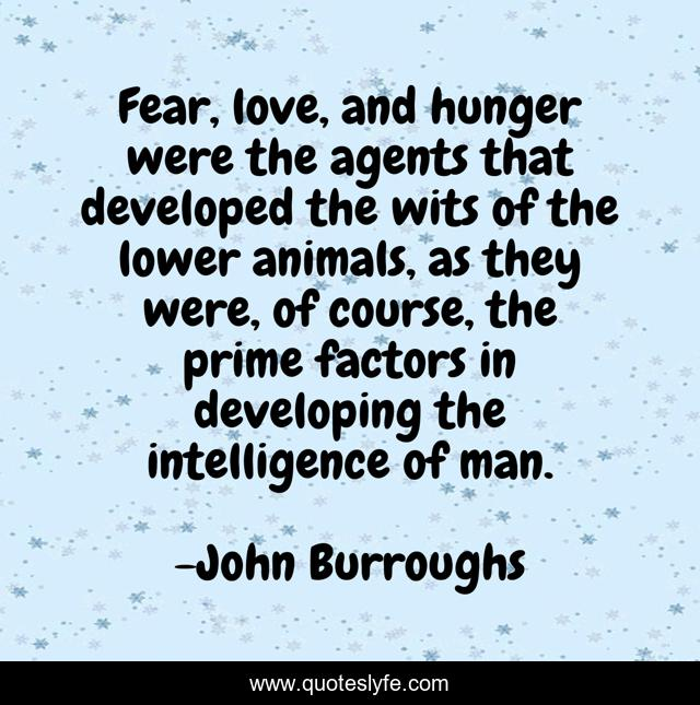 Fear, love, and hunger were the agents that developed the wits of the lower animals, as they were, of course, the prime factors in developing the intelligence of man.