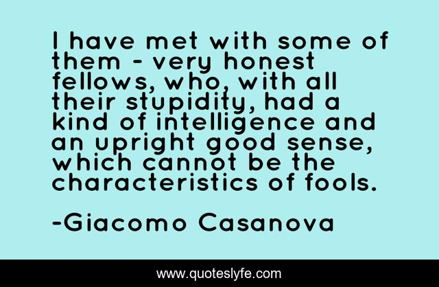 I have met with some of them - very honest fellows, who, with all their stupidity, had a kind of intelligence and an upright good sense, which cannot be the characteristics of fools.