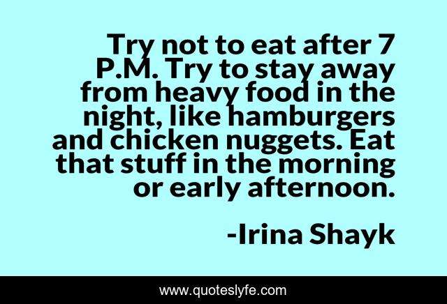 Try not to eat after 7 P.M. Try to stay away from heavy food in the night, like hamburgers and chicken nuggets. Eat that stuff in the morning or early afternoon.